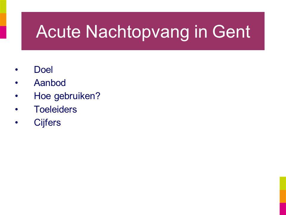 Acute Nachtopvang in Gent Doel Aanbod Hoe gebruiken? Toeleiders Cijfers