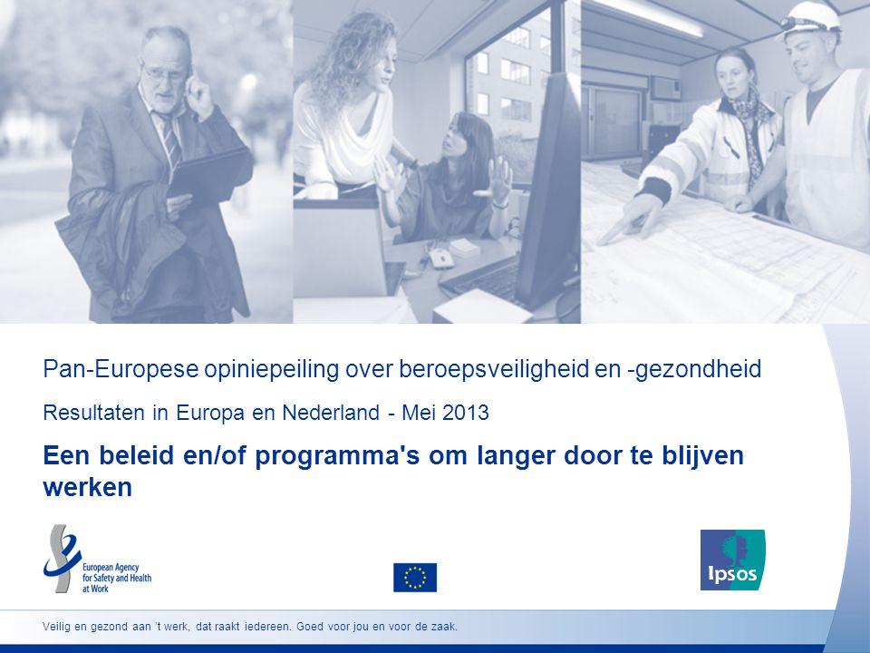 Pan-Europese opiniepeiling over beroepsveiligheid en -gezondheid Resultaten in Europa en Nederland - Mei 2013 Een beleid en/of programma s om langer door te blijven werken Veilig en gezond aan 't werk, dat raakt iedereen.