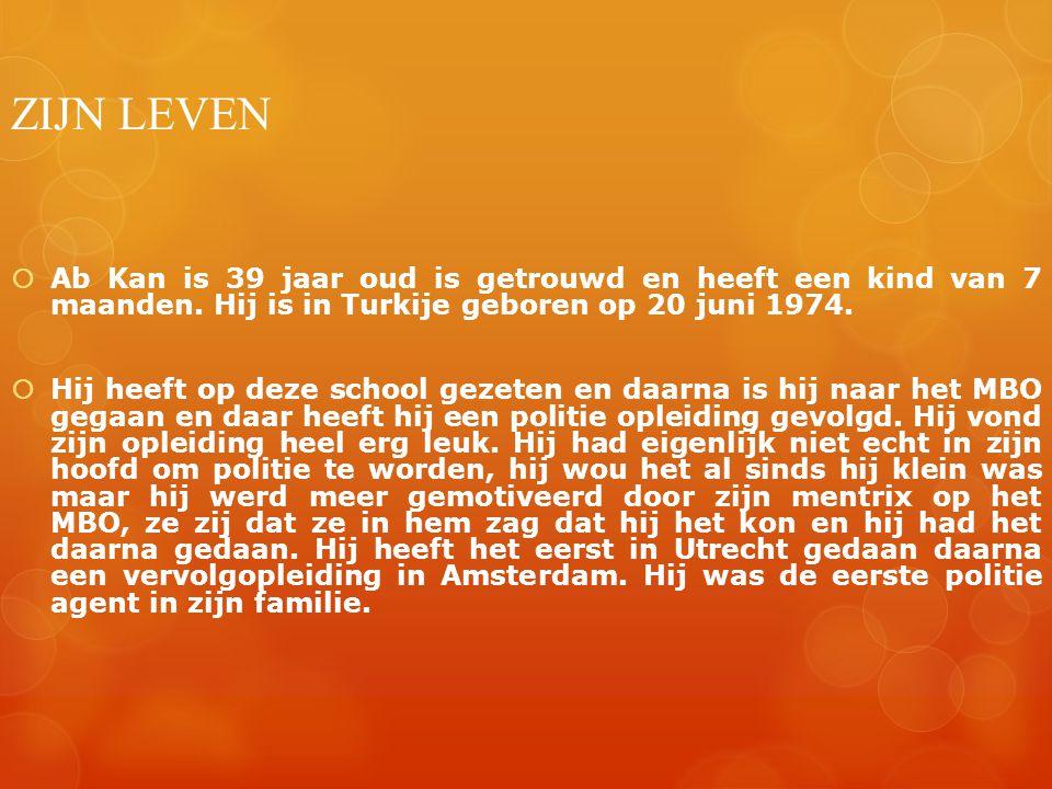 ZIJN LEVEN  Ab Kan is 39 jaar oud is getrouwd en heeft een kind van 7 maanden. Hij is in Turkije geboren op 20 juni 1974.  Hij heeft op deze school