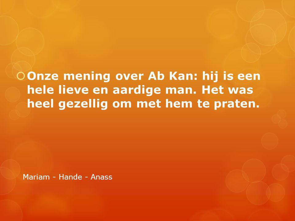  Onze mening over Ab Kan: hij is een hele lieve en aardige man. Het was heel gezellig om met hem te praten. Mariam - Hande - Anass