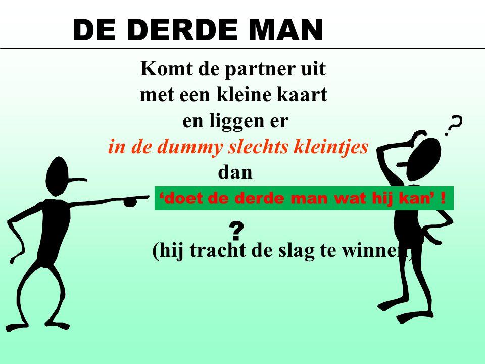 Komt de partner uit met een kleine kaart en liggen er in de dummy slechts kleintjes dan (hij tracht de slag te winnen) DE DERDE MAN 'doet de derde man