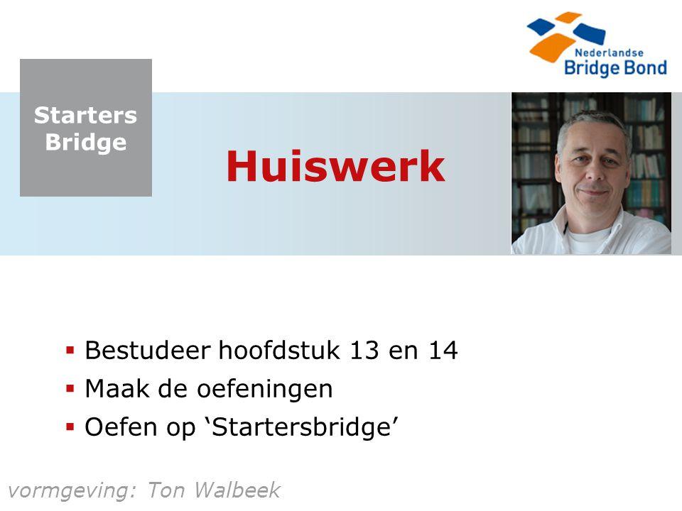 Starters Bridge vormgeving: Ton Walbeek Huiswerk  Bestudeer hoofdstuk 13 en 14  Maak de oefeningen  Oefen op 'Startersbridge'