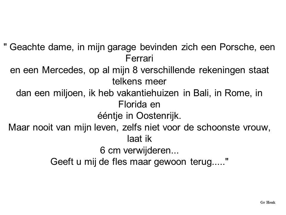 Geachte dame, in mijn garage bevinden zich een Porsche, een Ferrari en een Mercedes, op al mijn 8 verschillende rekeningen staat telkens meer dan een miljoen, ik heb vakantiehuizen in Bali, in Rome, in Florida en ééntje in Oostenrijk.