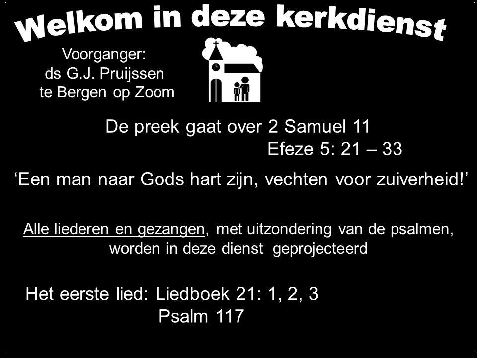 De preek gaat over 2 Samuel 11 Efeze 5: 21 – 33 'Een man naar Gods hart zijn, vechten voor zuiverheid!'.... Voorganger: ds G.J. Pruijssen te Bergen op