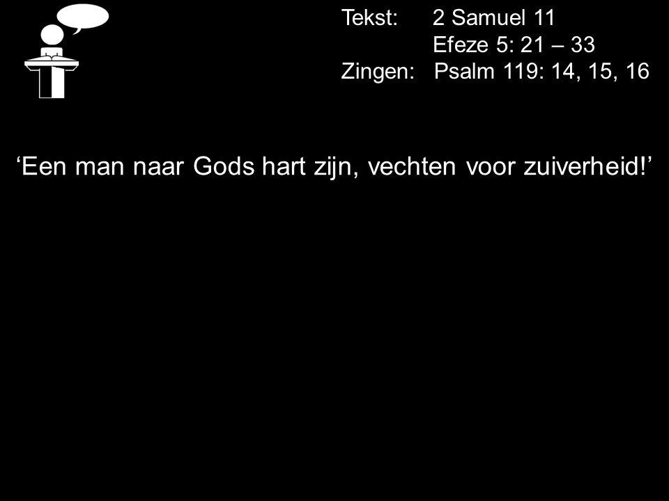 Tekst: 2 Samuel 11 Efeze 5: 21 – 33 Zingen: Psalm 119: 14, 15, 16 'Een man naar Gods hart zijn, vechten voor zuiverheid!'