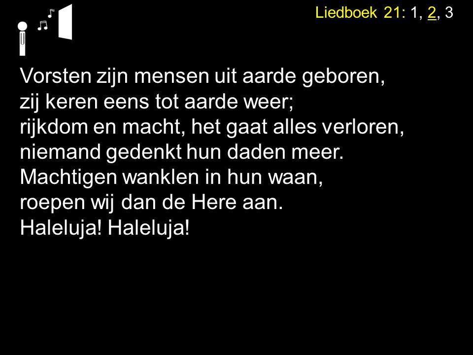Liedboek 21: 1, 2, 3 Vorsten zijn mensen uit aarde geboren, zij keren eens tot aarde weer; rijkdom en macht, het gaat alles verloren, niemand gedenkt