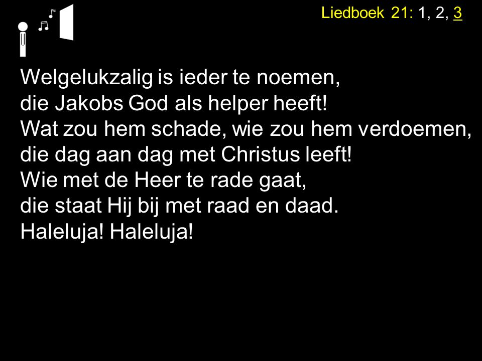 Liedboek 21: 1, 2, 3 Welgelukzalig is ieder te noemen, die Jakobs God als helper heeft! Wat zou hem schade, wie zou hem verdoemen, die dag aan dag met