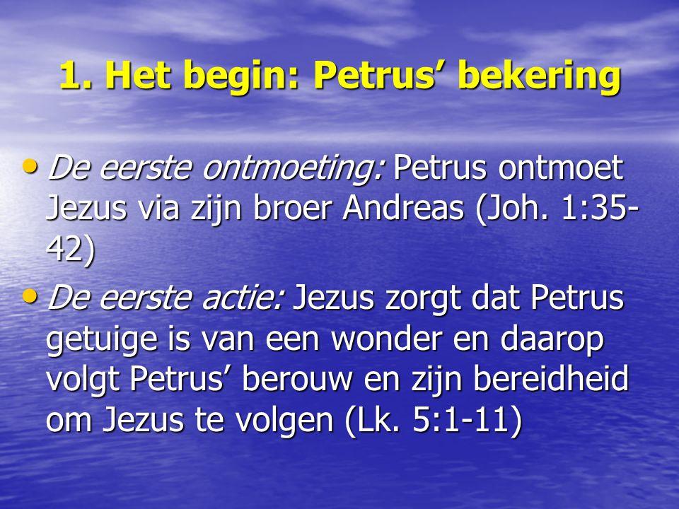 1. Het begin: Petrus' bekering De eerste ontmoeting: Petrus ontmoet Jezus via zijn broer Andreas (Joh. 1:35- 42) De eerste ontmoeting: Petrus ontmoet