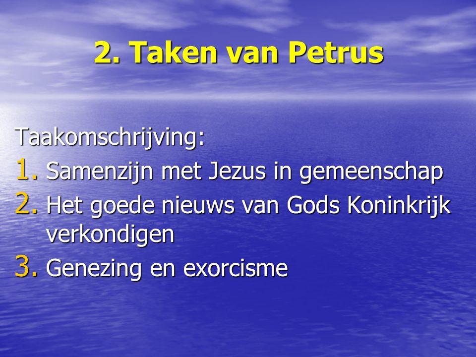 2. Taken van Petrus Taakomschrijving: 1. Samenzijn met Jezus in gemeenschap 2. Het goede nieuws van Gods Koninkrijk verkondigen 3. Genezing en exorcis