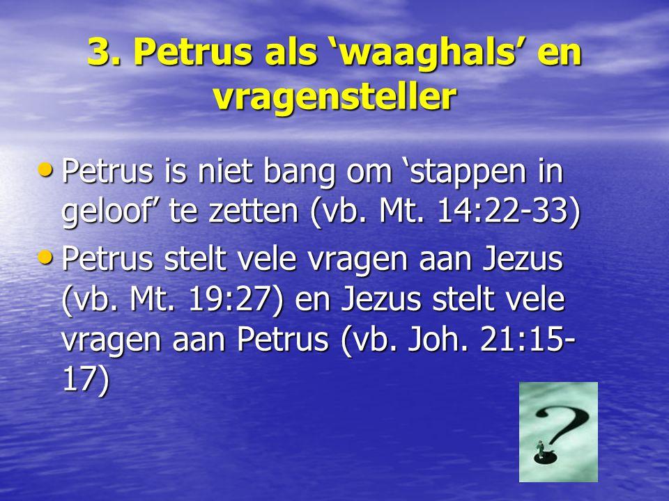 3. Petrus als 'waaghals' en vragensteller Petrus is niet bang om 'stappen in geloof' te zetten (vb. Mt. 14:22-33) Petrus is niet bang om 'stappen in g