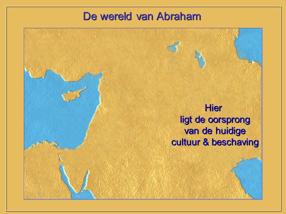 De wereld van Abraham Hier ligt de oorsprong van de huidige cultuur & beschaving Hier ligt de oorsprong van de huidige cultuur & beschaving