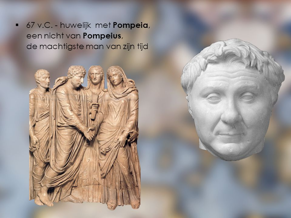  67 v.C. - huwelijk met Pompeia, een nicht van Pompeius, de machtigste man van zijn tijd