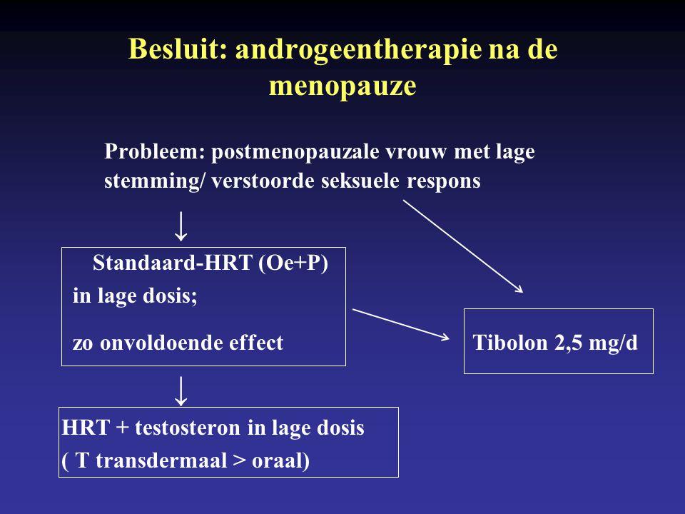 Probleem: postmenopauzale vrouw met lage stemming/ verstoorde seksuele respons ↓ Standaard-HRT (Oe+P) in lage dosis; zo onvoldoende effect Tibolon 2,5 mg/d ↓ HRT + testosteron in lage dosis ( T transdermaal > oraal) Besluit: androgeentherapie na de menopauze