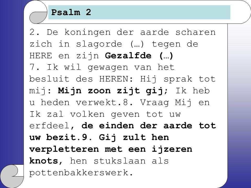 Psalm 2 2. De koningen der aarde scharen zich in slagorde (…) tegen de HERE en zijn Gezalfde (…) 7. Ik wil gewagen van het besluit des HEREN: Hij spra