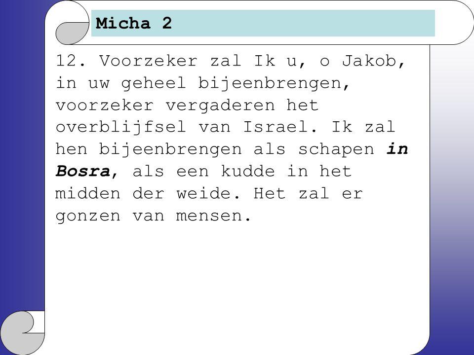 Micha 2 12. Voorzeker zal Ik u, o Jakob, in uw geheel bijeenbrengen, voorzeker vergaderen het overblijfsel van Israel. Ik zal hen bijeenbrengen als sc