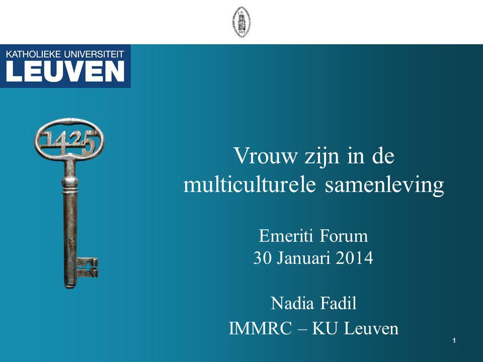 Vrouw zijn in de multiculturele samenleving Emeriti Forum 30 Januari 2014 Nadia Fadil IMMRC – KU Leuven 1