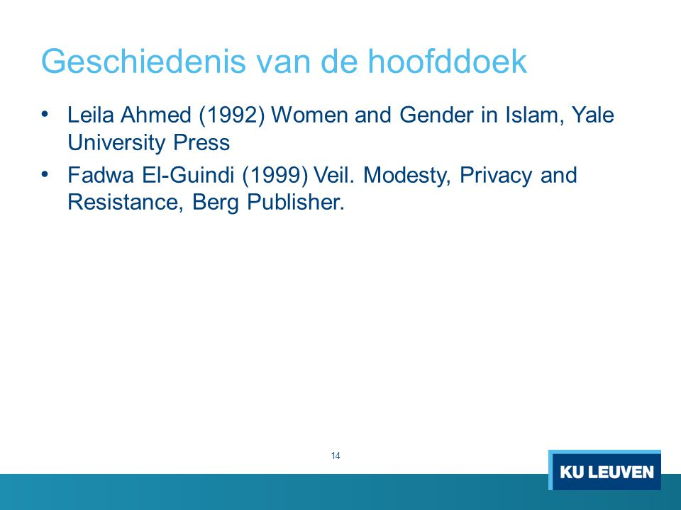 Geschiedenis van de hoofddoek Leila Ahmed (1992) Women and Gender in Islam, Yale University Press Fadwa El-Guindi (1999) Veil.