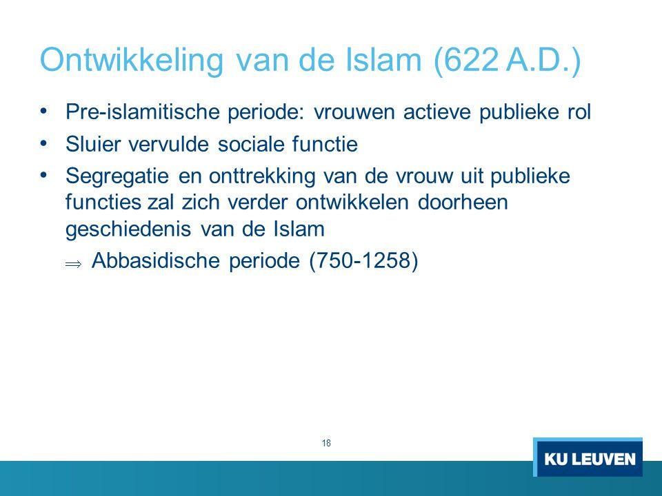 Ontwikkeling van de Islam (622 A.D.) Pre-islamitische periode: vrouwen actieve publieke rol Sluier vervulde sociale functie Segregatie en onttrekking van de vrouw uit publieke functies zal zich verder ontwikkelen doorheen geschiedenis van de Islam  Abbasidische periode (750-1258) 18