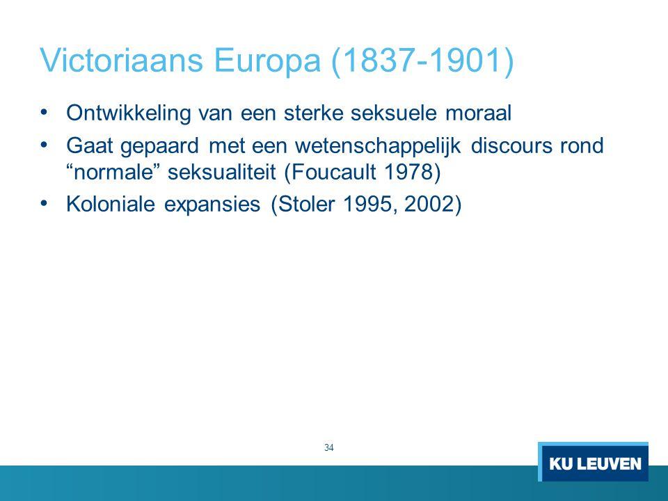 Victoriaans Europa (1837-1901) Ontwikkeling van een sterke seksuele moraal Gaat gepaard met een wetenschappelijk discours rond normale seksualiteit (Foucault 1978) Koloniale expansies (Stoler 1995, 2002) 34