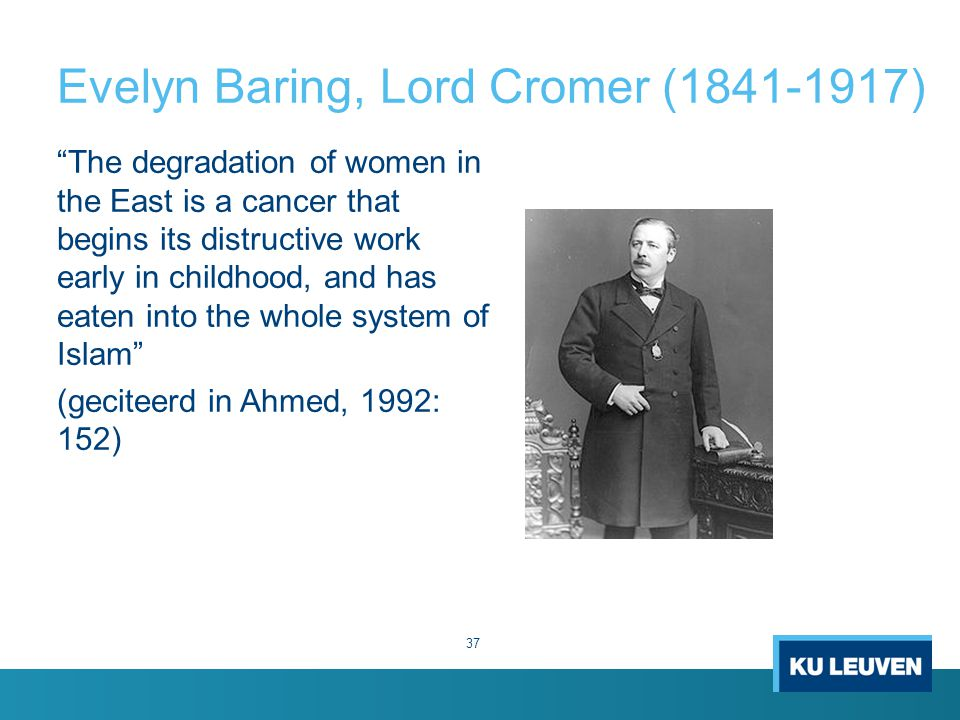 Evelyn Baring, Lord Cromer (1841-1917) The degradation of women in the East is a cancer that begins its distructive work early in childhood, and has eaten into the whole system of Islam (geciteerd in Ahmed, 1992: 152) 37
