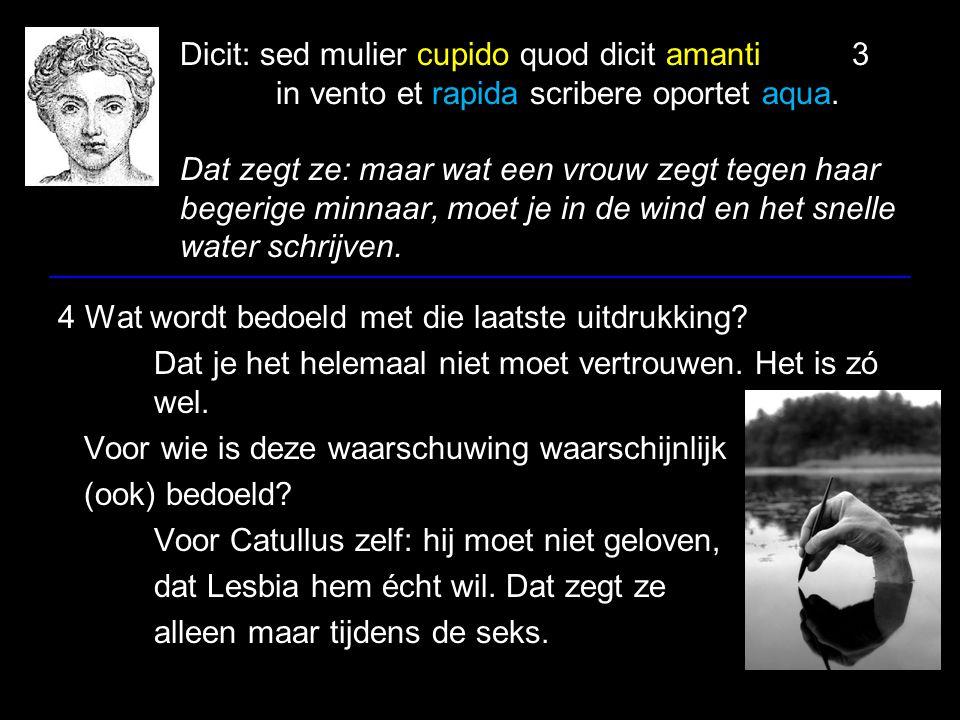 Dicit: sed mulier cupido quod dicit amanti3 in vento et rapida scribere oportet aqua. Dat zegt ze: maar wat een vrouw zegt tegen haar begerige minnaar