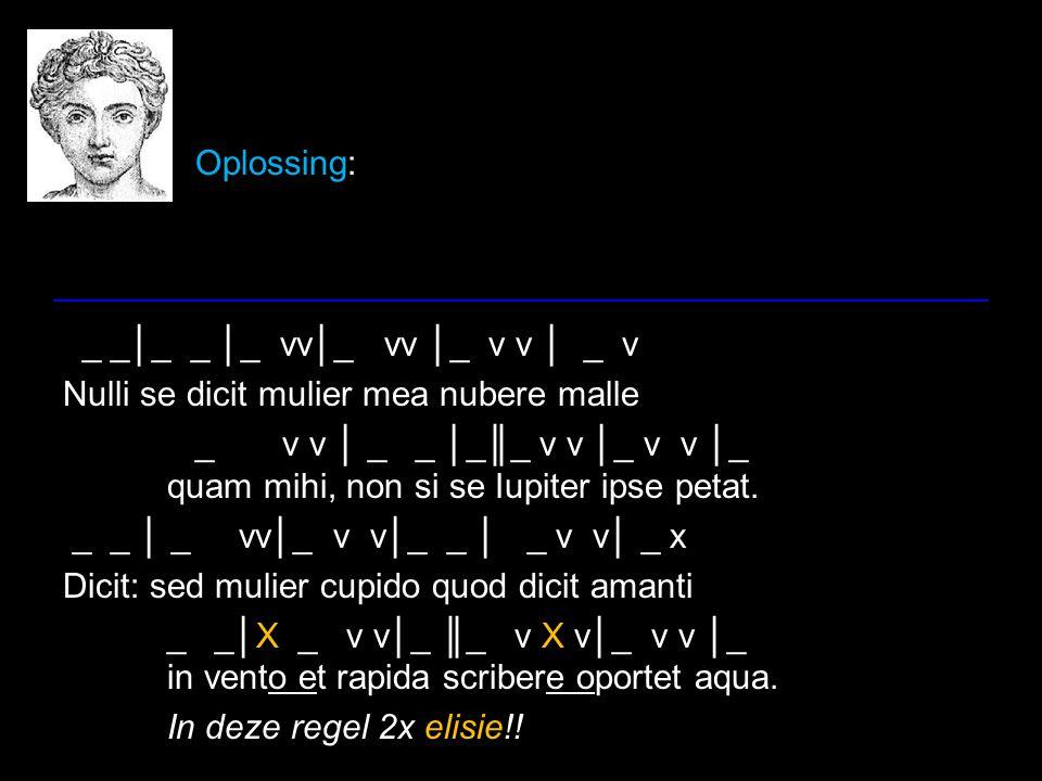 Oplossing: _ _│_ _ │_ vv│_ vv │_ v v │ _ v Nulli se dicit mulier mea nubere malle _ v v │ _ _ │_║_ v v │_ v v │_ quam mihi, non si se Iupiter ipse pet