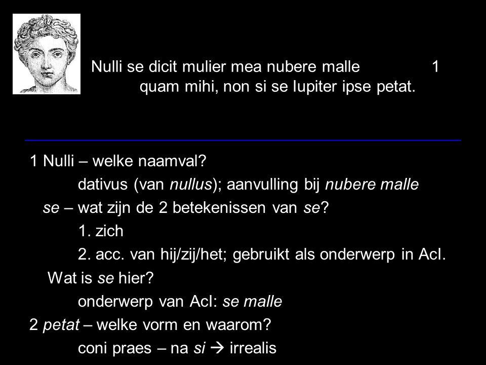 Nulli se dicit mulier mea nubere malle1 quam mihi, non si se Iupiter ipse petat. 1 Nulli – welke naamval? dativus (van nullus); aanvulling bij nubere