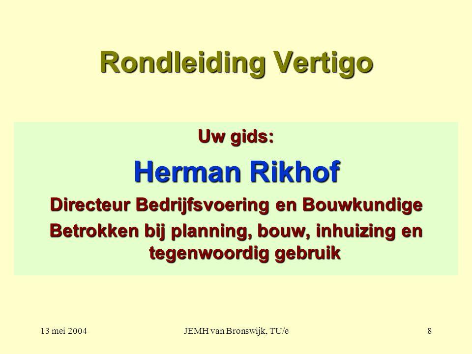 13 mei 2004JEMH van Bronswijk, TU/e8 Rondleiding Vertigo Uw gids: Herman Rikhof Directeur Bedrijfsvoering en Bouwkundige Betrokken bij planning, bouw, inhuizing en tegenwoordig gebruik