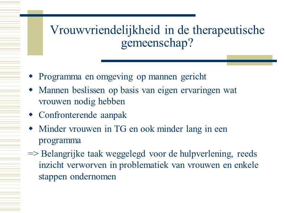 Vrouwvriendelijkheid in de therapeutische gemeenschap?  Programma en omgeving op mannen gericht  Mannen beslissen op basis van eigen ervaringen wat