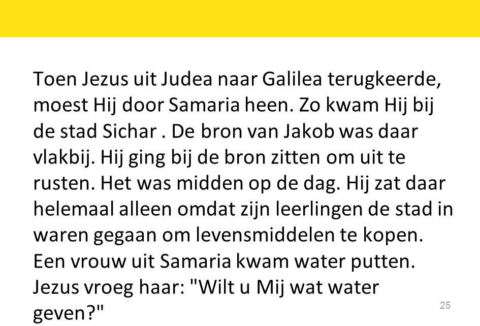 Toen Jezus uit Judea naar Galilea terugkeerde, moest Hij door Samaria heen. Zo kwam Hij bij de stad Sichar. De bron van Jakob was daar vlakbij. Hij gi