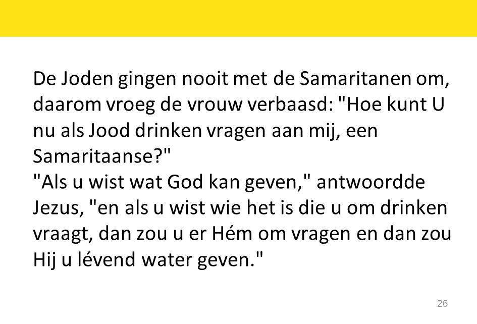 De Joden gingen nooit met de Samaritanen om, daarom vroeg de vrouw verbaasd: