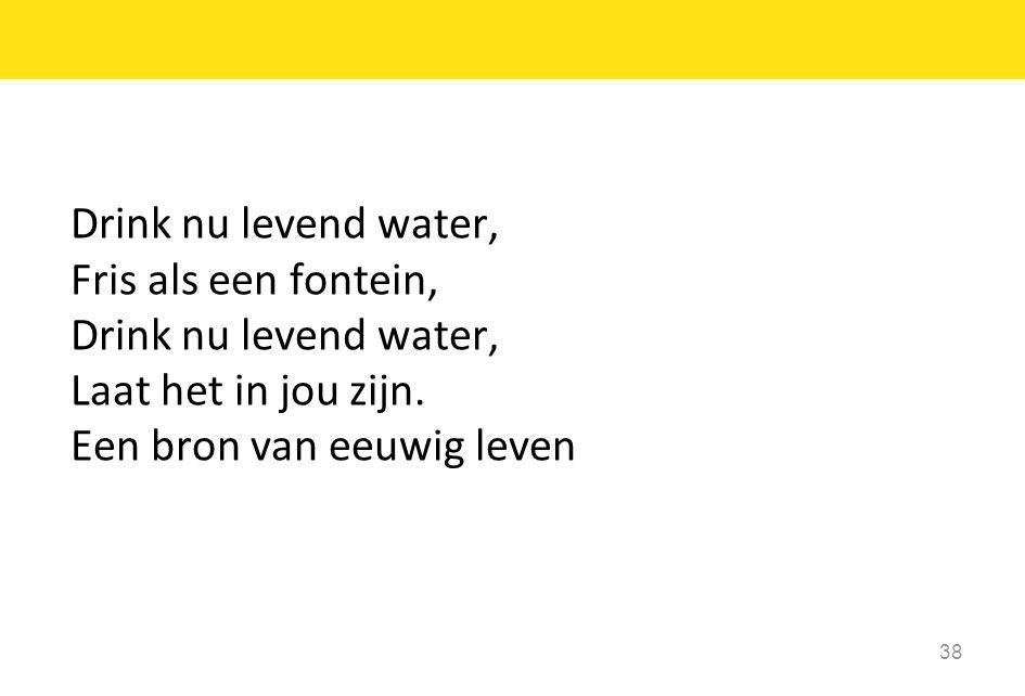 Drink nu levend water, Fris als een fontein, Drink nu levend water, Laat het in jou zijn. Een bron van eeuwig leven 38