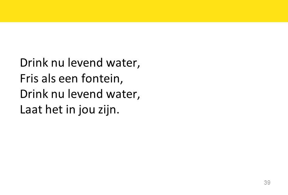 Drink nu levend water, Fris als een fontein, Drink nu levend water, Laat het in jou zijn. 39