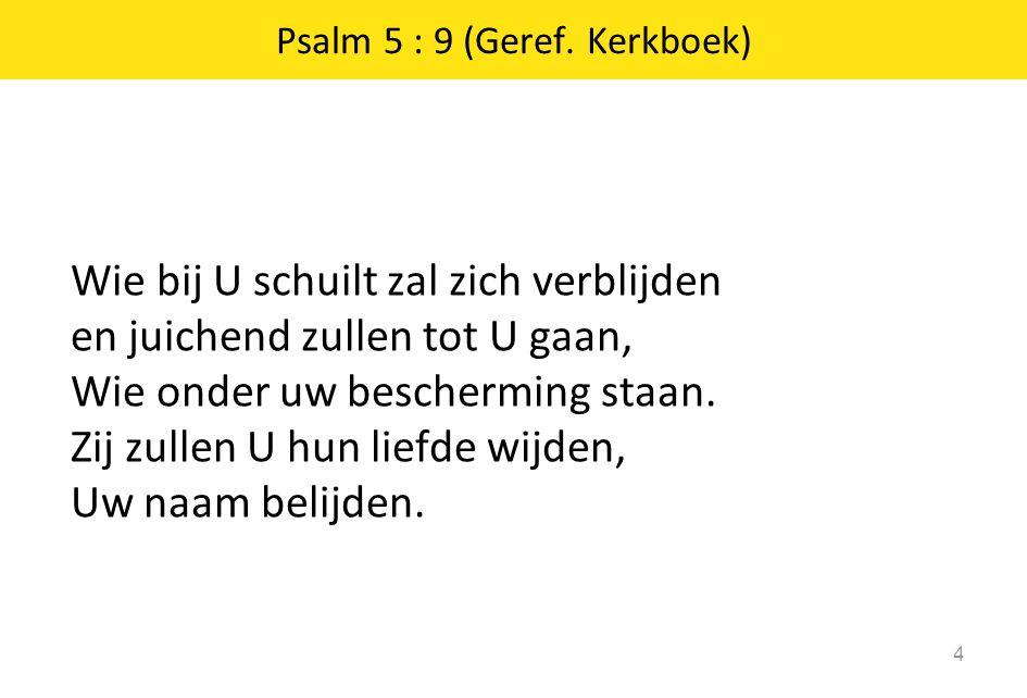 Psalm 5 : 9 (Geref. Kerkboek) Wie bij U schuilt zal zich verblijden en juichend zullen tot U gaan, Wie onder uw bescherming staan. Zij zullen U hun li