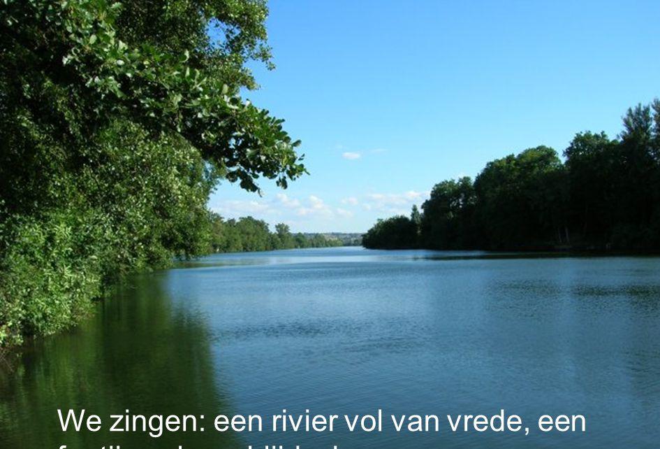 49 We zingen: een rivier vol van vrede, een fontijn vol van blijdschap….