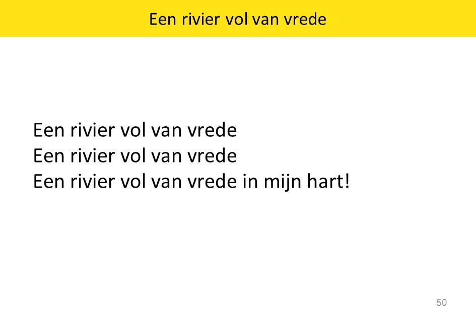 Een rivier vol van vrede Een rivier vol van vrede in mijn hart! 50 Een rivier vol van vrede