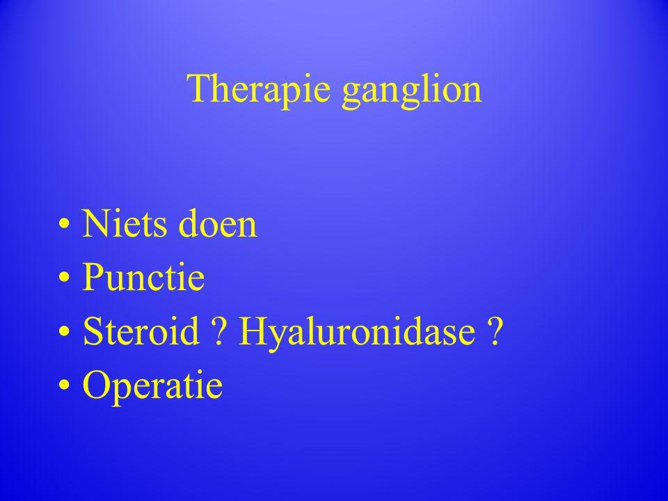 Therapie ganglion Niets doen Punctie Steroid ? Hyaluronidase ? Operatie