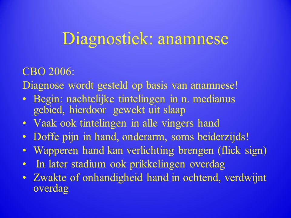 Diagnostiek: anamnese CBO 2006: Diagnose wordt gesteld op basis van anamnese! Begin: nachtelijke tintelingen in n. medianus gebied, hierdoor gewekt ui