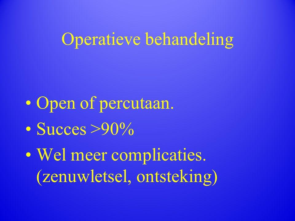Operatieve behandeling Open of percutaan. Succes >90% Wel meer complicaties. (zenuwletsel, ontsteking)
