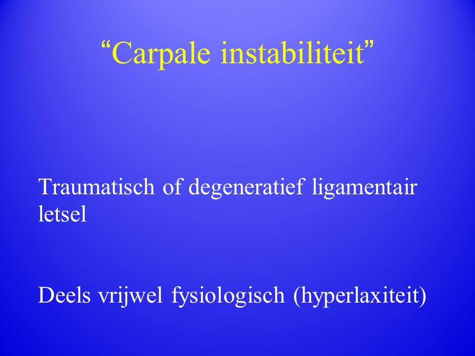 """ Carpale instabiliteit "" Traumatisch of degeneratief ligamentair letsel Deels vrijwel fysiologisch (hyperlaxiteit)"