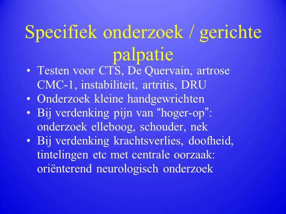 Specifiek onderzoek / gerichte palpatie Testen voor CTS, De Quervain, artrose CMC-1, instabiliteit, artritis, DRU Onderzoek kleine handgewrichten Bij