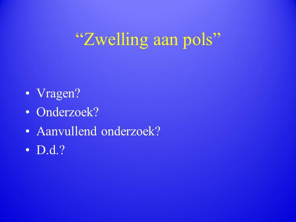 """""""Zwelling aan pols"""" Vragen? Onderzoek? Aanvullend onderzoek? D.d.?"""