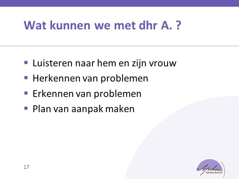 17 Wat kunnen we met dhr A. ?  Luisteren naar hem en zijn vrouw  Herkennen van problemen  Erkennen van problemen  Plan van aanpak maken