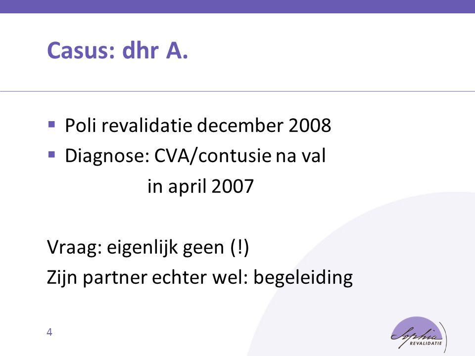 4 Casus: dhr A.  Poli revalidatie december 2008  Diagnose: CVA/contusie na val in april 2007 Vraag: eigenlijk geen (!) Zijn partner echter wel: bege