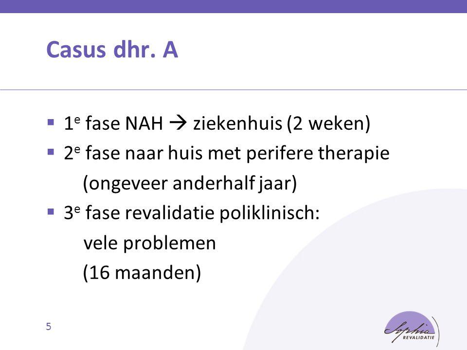 5 Casus dhr. A  1 e fase NAH  ziekenhuis (2 weken)  2 e fase naar huis met perifere therapie (ongeveer anderhalf jaar)  3 e fase revalidatie polik