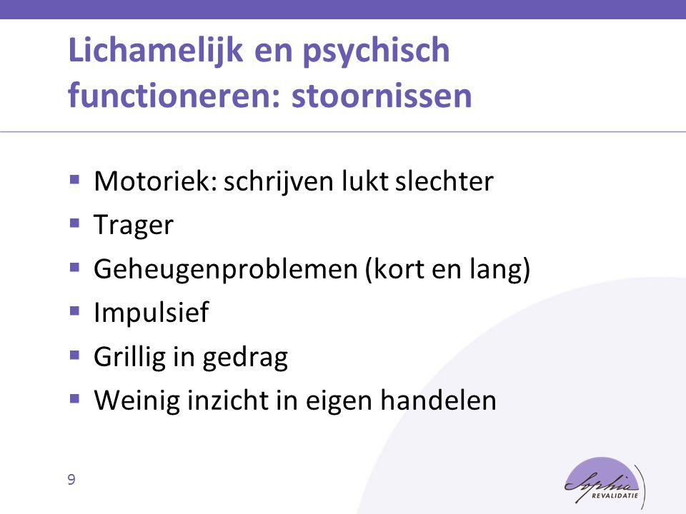 9 Lichamelijk en psychisch functioneren: stoornissen  Motoriek: schrijven lukt slechter  Trager  Geheugenproblemen (kort en lang)  Impulsief  Gri