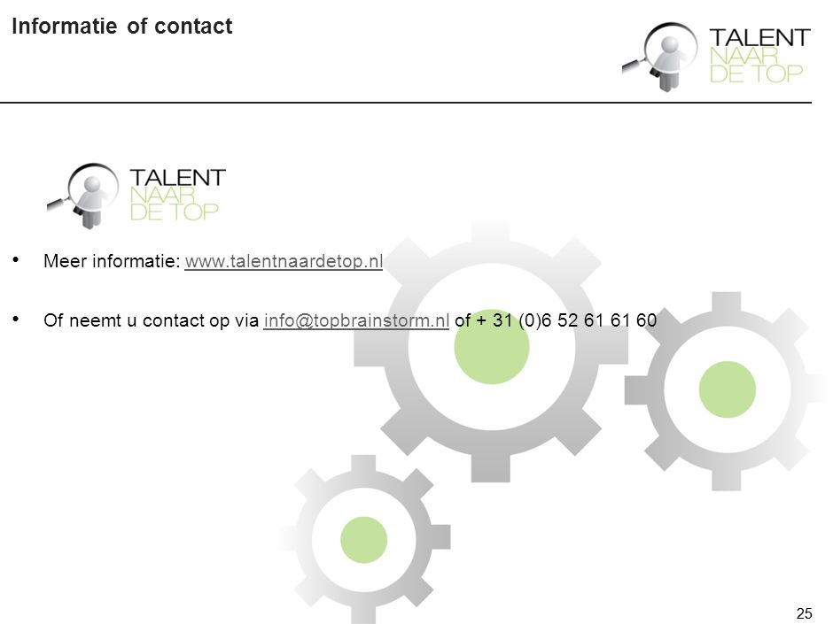 25 Informatie of contact 25 Meer informatie: www.talentnaardetop.nlwww.talentnaardetop.nl Of neemt u contact op via info@topbrainstorm.nl of + 31 (0)6 52 61 61 60info@topbrainstorm.nl