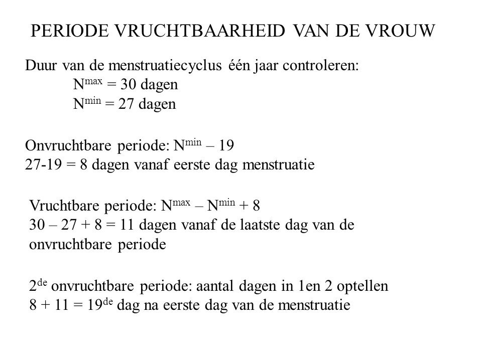 PERIODE VRUCHTBAARHEID VAN DE VROUW Duur van de menstruatiecyclus één jaar controleren: N max = 30 dagen N min = 27 dagen Onvruchtbare periode: N min