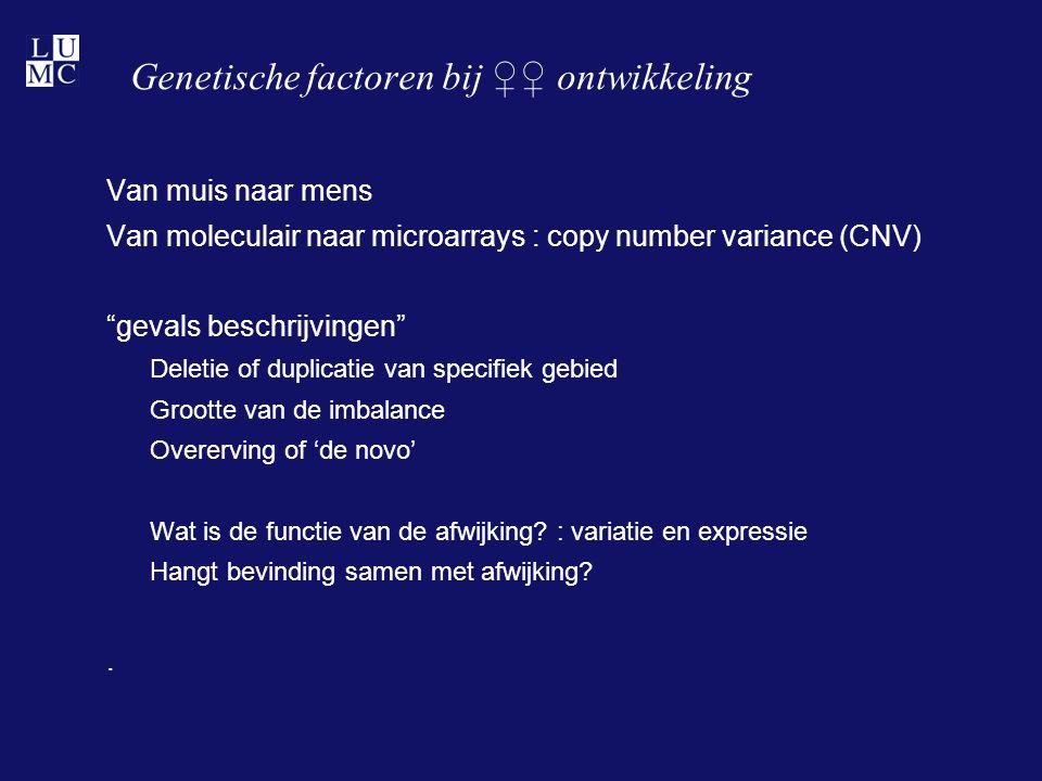 """Genetische factoren bij ♀♀ ontwikkeling Van muis naar mens Van moleculair naar microarrays : copy number variance (CNV) """"gevals beschrijvingen"""" Deleti"""