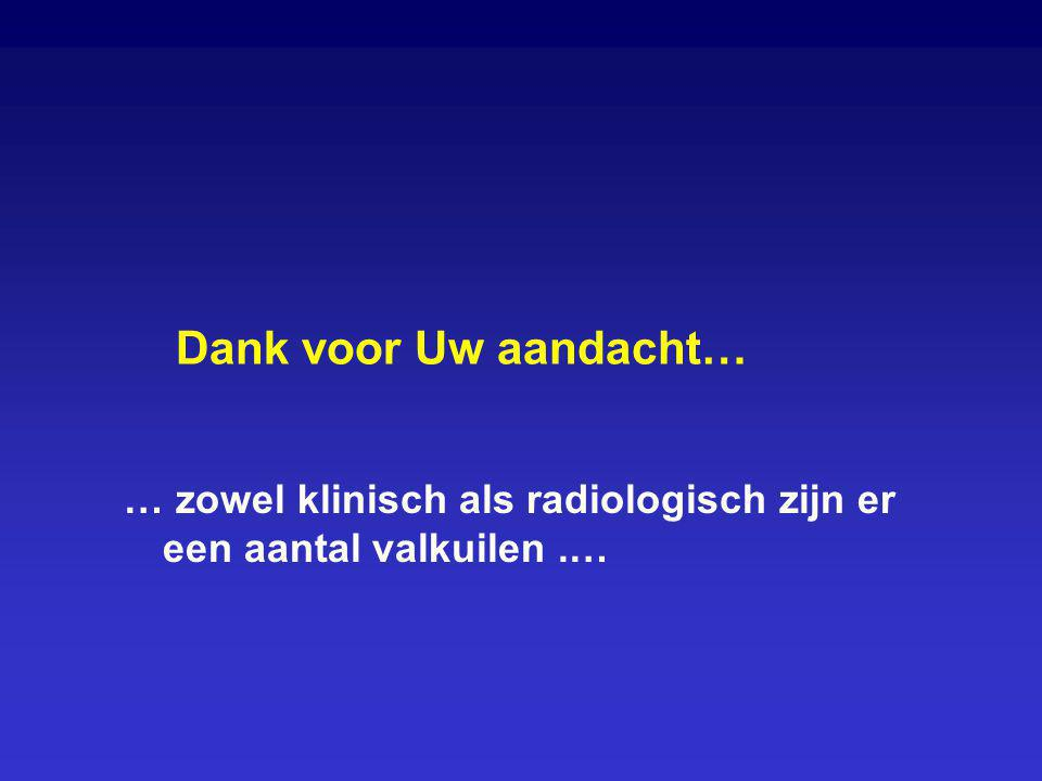 Dank voor Uw aandacht… … zowel klinisch als radiologisch zijn er een aantal valkuilen.…